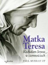 Matka Teresa Kochałam Jezusa w ciemnościach