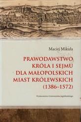 Prawodawstwo króla i sejmu dla małopolskich miast królewskich 1386-1572
