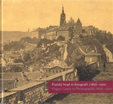 Pražský hrad ve fotografii 1856-1900 / Prague Castle in Photographs 1856-1900