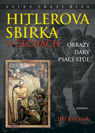 Hitlerova sbírka v Čechách - Obrazy, dary, psací stůl - Jiří Kuchař