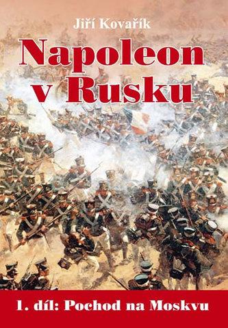 Napoleon v Rusku - 1. díl Pochod na Moskvu - Jiří Kovařík