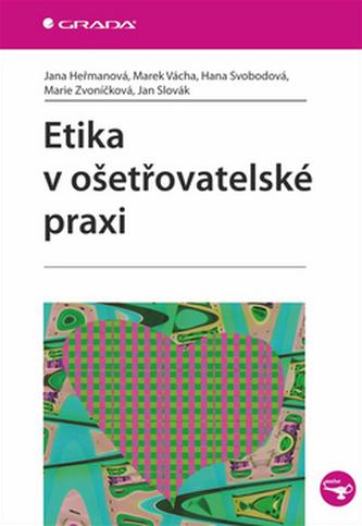 Etika v ošetřovatelské praxi - Jana Heřmanová; Marie Zvoníčková; Hana Svobodová; Ján Slovák