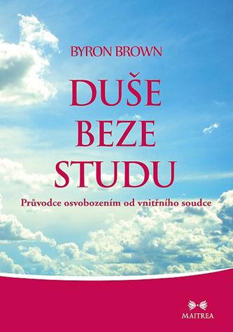 Duše beze studu - Průvodce osvobozením od vnitřního soudce - Brown Byron