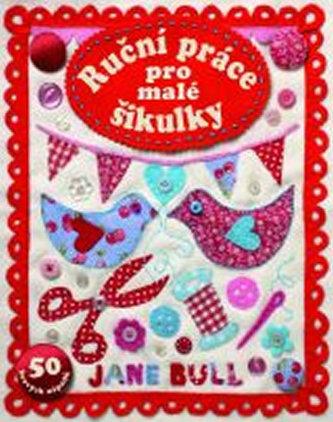 Ruční práce pro malé šikulky - 50 hravých nápadů - Jane Bull