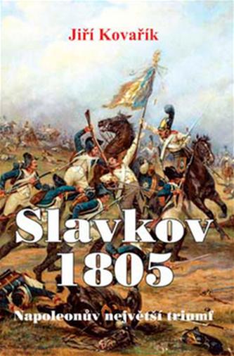 Slavkov 1805 - Napoleonův největší triumf - Jiří Kovařík