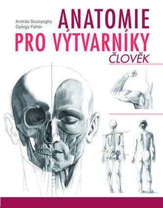 Anatomie pro výtvarníky - Člověk - Szunyoghy András, Fehér György,