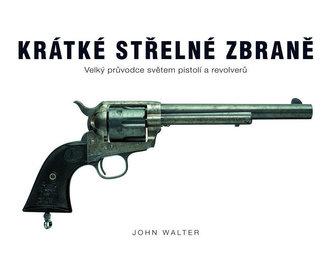 Krátké střelné zbraně - Velký průvodce světem pistolí a revolverů