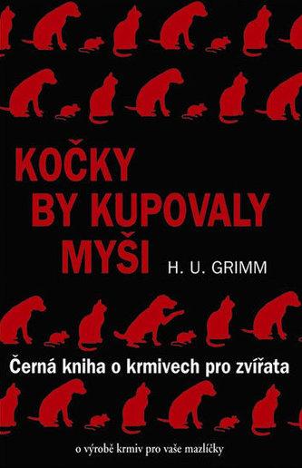 Kočky by kupovaly myši - Černá kniha o krmivech pro zvířata - Hans-Ulrich Grimm