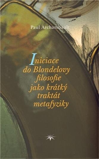 Iniciace do Blondelovy filosofie jako krátký traktát metafyziky