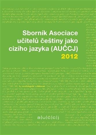 Sborník Asociace učitelů češtiny jako cizího jazyka (AUČCJ) 2012