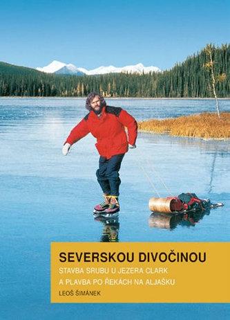 Severskou divočinou - Stavba srubu u jezera Clark a plavba po řekách na Aljašku - Šimánek Leoš