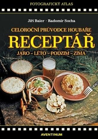 Receptář - Celoroční průvodce houbaře - Baier Jiří, Socha Radomír
