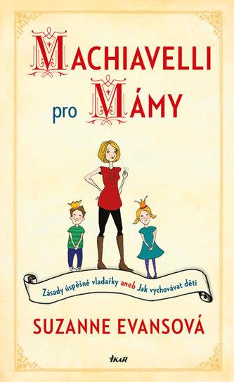 Machiavelli pro mámy - Zásady úspěšné vladařky aneb Jak vychovávat děti
