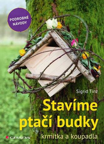 Stavíme ptačí budky, krmítka a koupadla - skvělé nápady pro každého - Sigrid Tinz