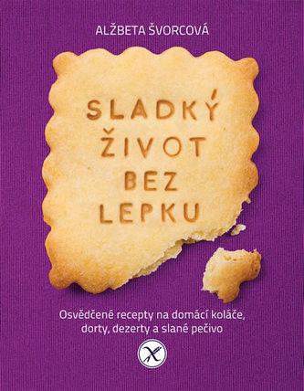 Sladký život bez lepku - Osvědčené recepty pro domácí koláče, dorty, dezerty a slané pečivo - Švorcová Alžbeta