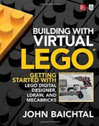 Building with Virtual LEGO: Getting Started with LEGO Digital Designer, LDraw, and Mecabricks - Baichtal John