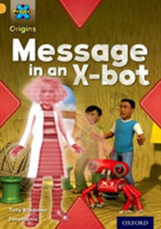 Project X Origins: Gold Book Band, Oxford Level 9: Communication: Message in an X-bot - Tony Bradman