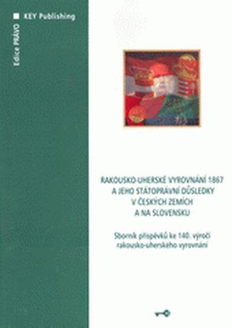 Rakousko-uherské vyrovnání 1867 a jeho státoprávní důsledky v českých zemích a na Slovensku