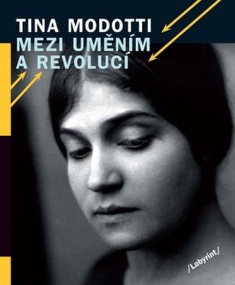 Tina Modotti Mezi uměním a revolucí
