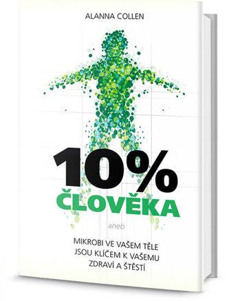 10% člověka - Mikrobi ve vašem těle jsou klíčem k vašemu zdraví a štěstí - Collen Alanna