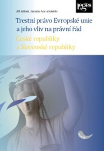 Trestní právo Evropské unie a jeho vliv na právní řád České a Slovenské republik - Jiří Jelínek