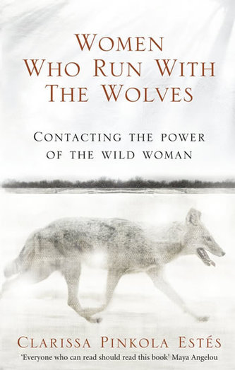 Women Who Run With the Wolves - Contacting the Power of the Wild Woman - Clarissa Pinkola Estés