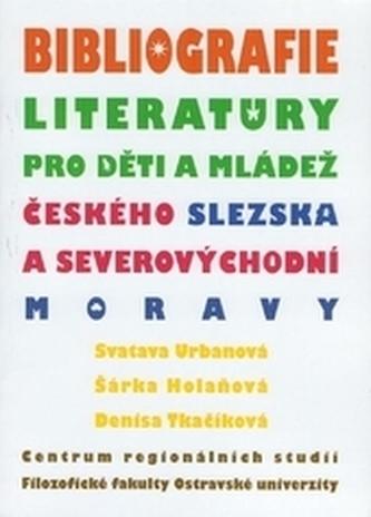 Bibliografie literatury pro děti a mládež českého Slezska a severovýchodní Moravy - Urbanová, Svatava; Holaňová, Šárka; Tkačíková, Denisa