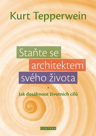 Staňte se architektem svého života - Jak dosáhnout životních cílů - Kurt Tepperwein