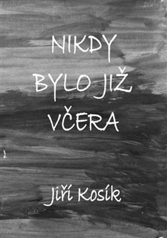 Nikdy bylo již včera - Jiří Kosík