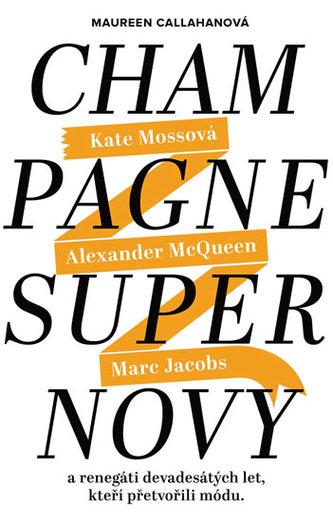Champagne Supernovy ...a renegáti 90. let, kteří přetvořili módu - Marc Jacobs, Alexander McQueen, Kate Mossová - Callahanová Maureen