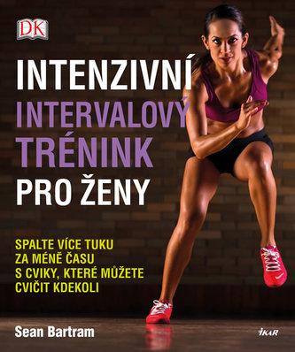 Intenzivní intervalový trénink pro ženy - Spalte více tuku za méně času s cviky, které můžete cvičit kdekoli - Bartram Sean