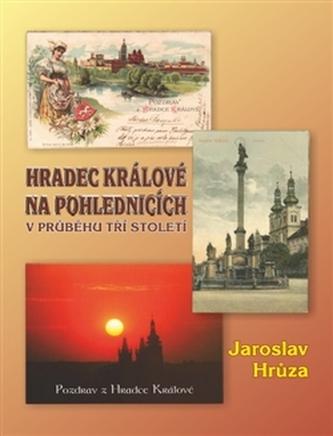 Hradec Králové na pohlednicích v průběhu tří století - Jaroslav Hrůza