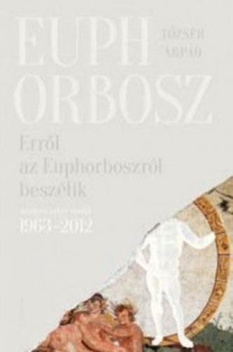 Erről az Euphorboszról beszélik - Összegyűjtött versek (1963-2012)