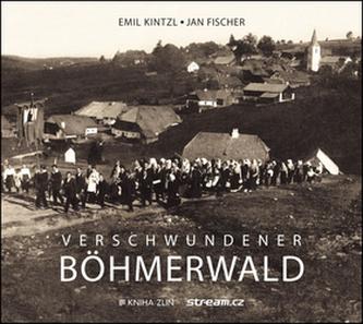 Verschwundener Böhmerwald - Kintzl Emil, Fischer Jan