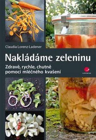 Nakládáme zeleninu - Zdravě, rychle, chutně pomocí mléčného kvašení - Claudia Lorenz-Laden