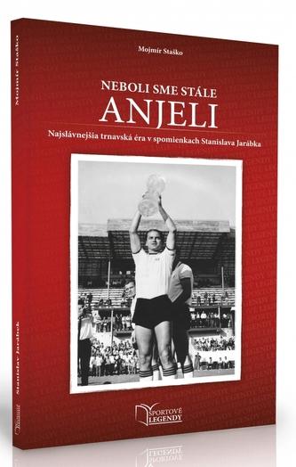 Stanislav Jarábek - Neboli sme stále anjeli (Najslávnejšia trnavská éra v spomienkach Stanislava Jarábka)