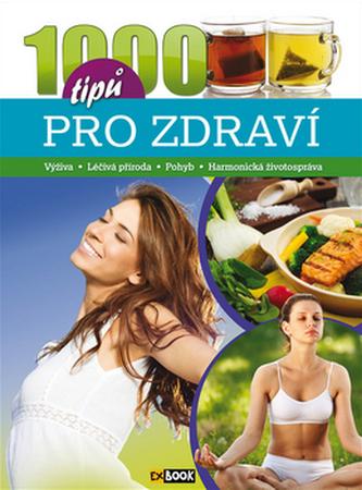 1000 tipů pro zdraví - Výživa * Léčivá příroda * Pohyb * Harmonická životospráva - neuve