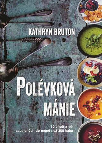 Polévková mánie - 80 chutí a vůní zabalených do méně než 300 kalorií - Bruton Kathryn