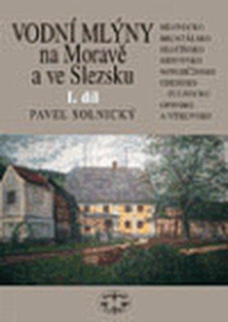 Vodní mlýny na Moravě a ve Slezsku I.díl - Pavel Solnický