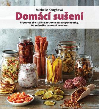 Domácí sušení - Připravte si v sušičce potravin zdravé pochoutky, od sušeného ovoce až po maso - Keoghová Michelle