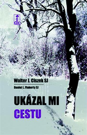 Ukázal mi cestu - Walter J. Ciszek SJ