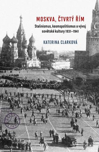 Moskva, čtvrtý Řím - Stalinismus, kosmopolitanismus a vývoj sovětské kultury1931-1941 - Katerina Clark