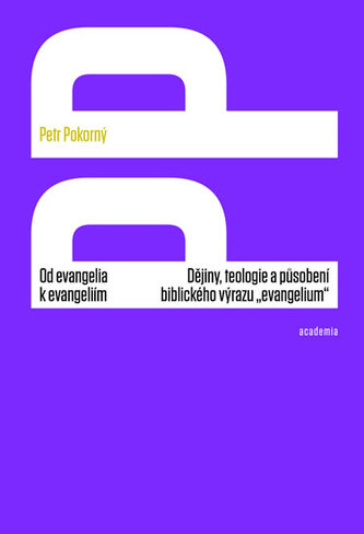 "Od evangelia k evangeliím - Dějiny, teologie a působení biblického výrazu ""evangelium"" - Petr Pokorný"