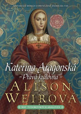 Kateřina Aragonská Pravá královna - Alison Weir
