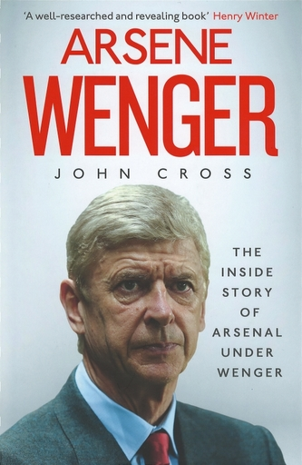 Arsene Wenger - The Inside Story of Arsenal Under Wenger