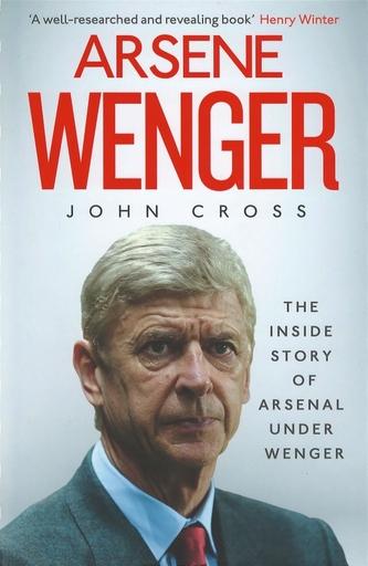 Arsene Wenger : The Inside Story of Arsenal Under Wenger