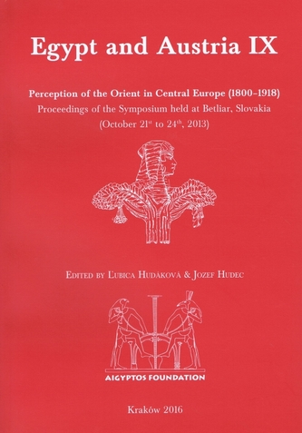 Egypt and Austria IX: Perception of the Orient in Central Europe (1800–1918). Proceedings of the Symposium held at Betliar, Slovakia (October 21st to 24th, 2013)