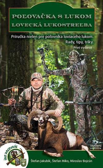 Poľovačka s lukom Lovecká lukostreľba - Štefan Jakubík; Štefan Miko; Miroslav Bojcún