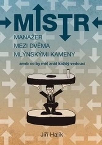 Mistr - Manažer mezi dvěma mlýnskými kameny - Jiří Halík