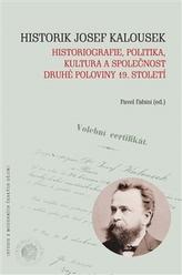 Historik Josef Kalousek: historiografie, politika, kultura a společnost druhé poloviny 19. století